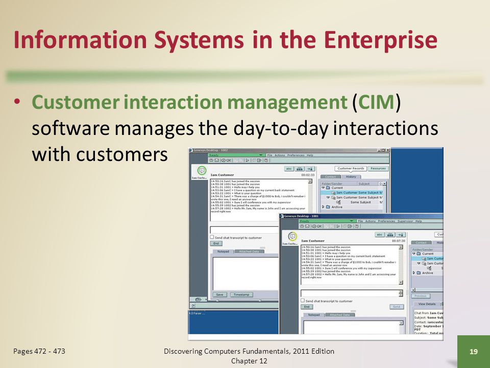 Information Systems in the Enterprise Customer interaction management (CIM) software manages the day-to-day interactions with customers Discovering Computers Fundamentals, 2011 Edition Chapter Pages
