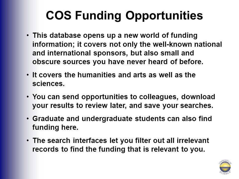COS Funding Opportunities This database opens up a new world of funding information; it covers not only the well-known national and international sponsors, but also small and obscure sources you have never heard of before.