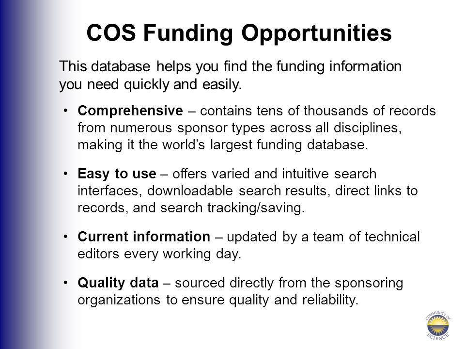 COS Funding Opportunities This database helps you find the funding information you need quickly and easily.