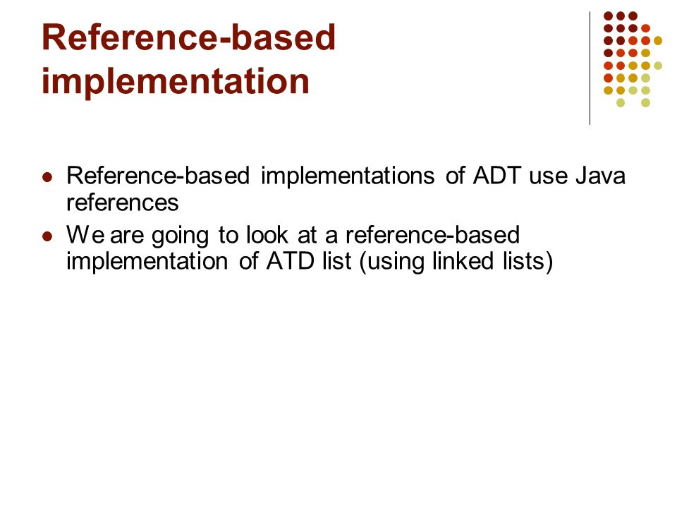 Reference-based implementation Reference-based implementations of ADT use Java references We are going to look at a reference-based implementation of ATD list (using linked lists)