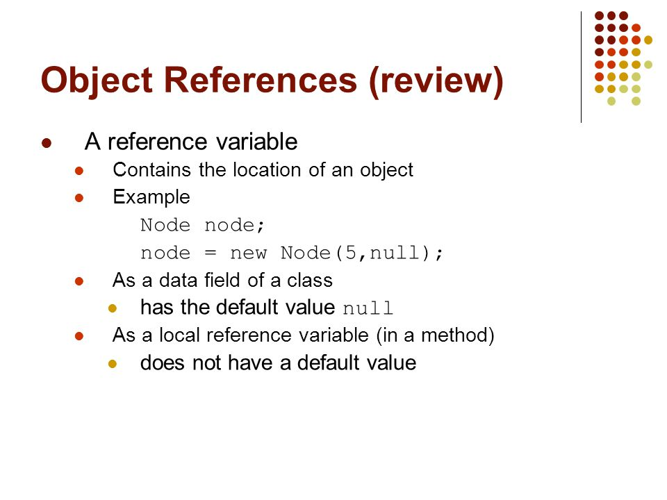 Object References (review) A reference variable Contains the location of an object Example Node node; node = new Node(5,null); As a data field of a class has the default value null As a local reference variable (in a method) does not have a default value