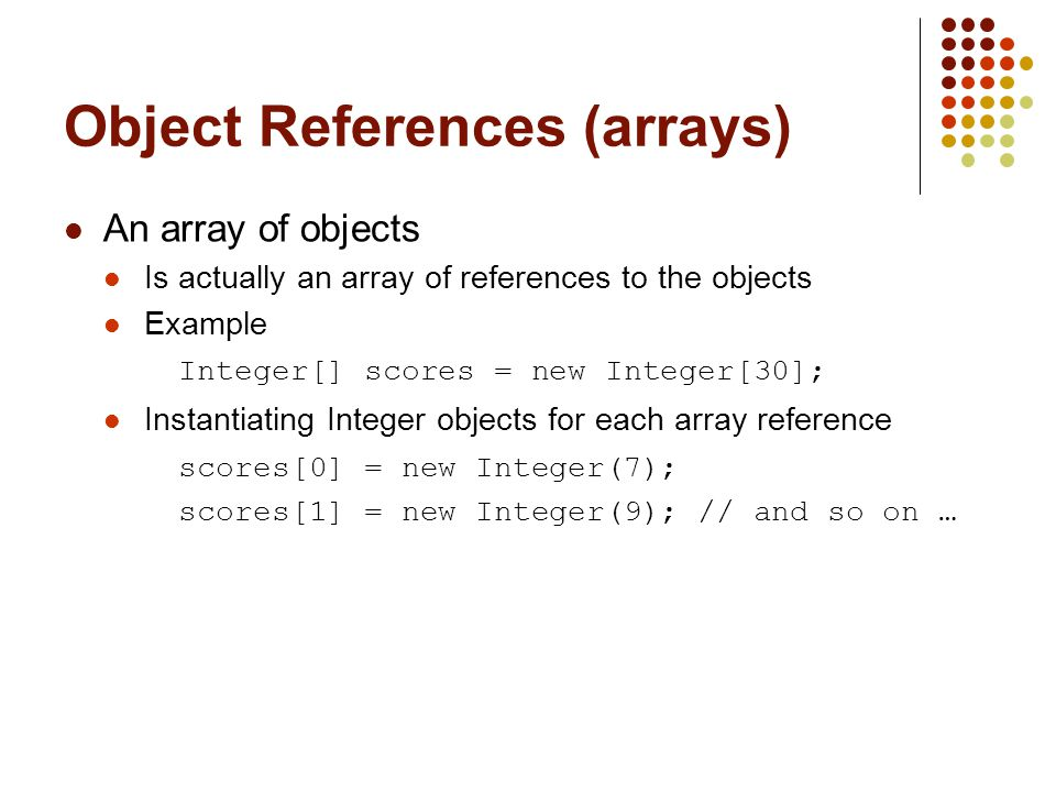 Object References (arrays) An array of objects Is actually an array of references to the objects Example Integer[] scores = new Integer[30]; Instantiating Integer objects for each array reference scores[0] = new Integer(7); scores[1] = new Integer(9); // and so on …