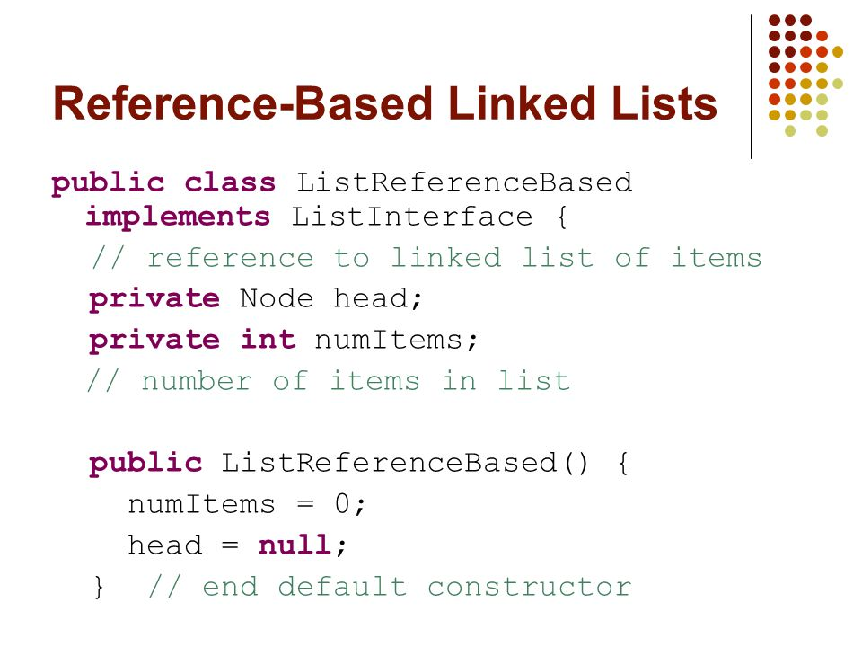 Reference-Based Linked Lists public class ListReferenceBased implements ListInterface { // reference to linked list of items private Node head; private int numItems; // number of items in list public ListReferenceBased() { numItems = 0; head = null; } // end default constructor