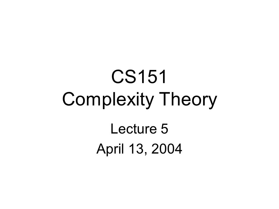 CS151 Complexity Theory Lecture 5 April 13, 2004