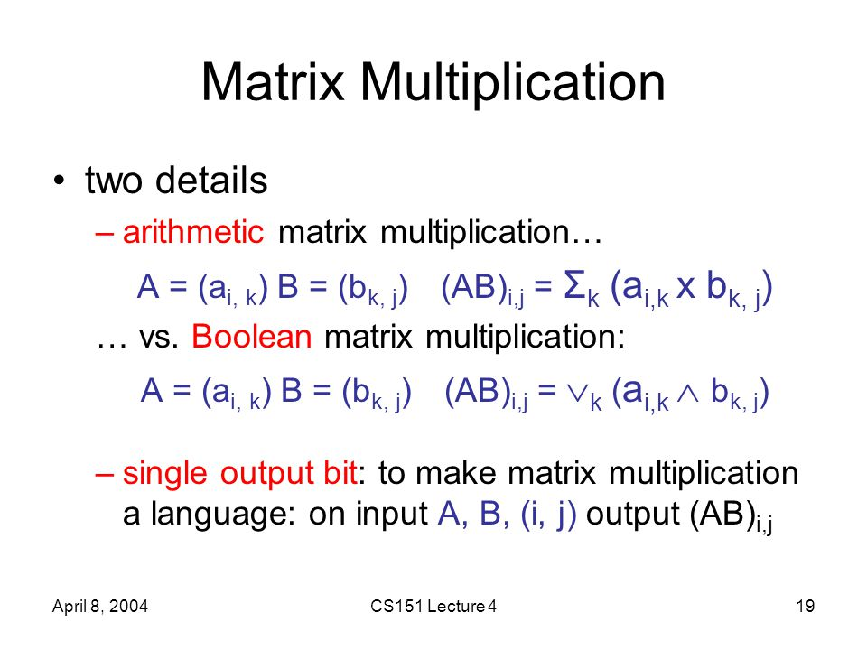 April 8, 2004CS151 Lecture 419 Matrix Multiplication two details –arithmetic matrix multiplication… A = (a i, k ) B = (b k, j )(AB) i,j = Σ k (a i,k x b k, j ) … vs.