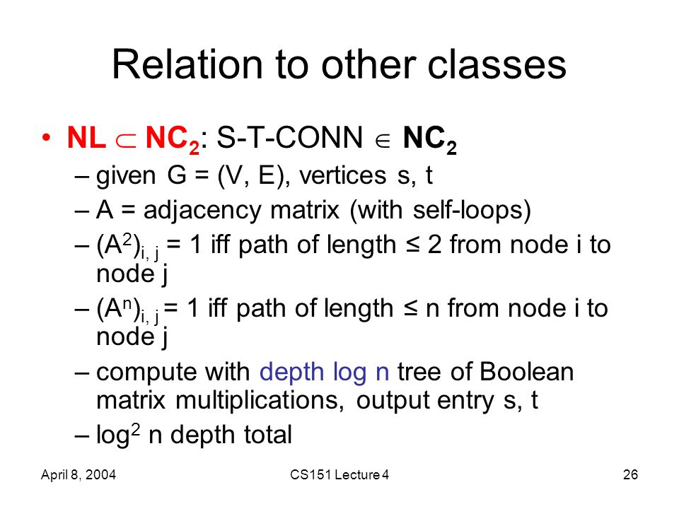 April 8, 2004CS151 Lecture 426 Relation to other classes NL  NC 2 : S-T-CONN  NC 2 –given G = (V, E), vertices s, t –A = adjacency matrix (with self-loops) –(A 2 ) i, j = 1 iff path of length ≤ 2 from node i to node j –(A n ) i, j = 1 iff path of length ≤ n from node i to node j –compute with depth log n tree of Boolean matrix multiplications, output entry s, t –log 2 n depth total