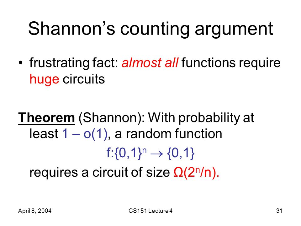 April 8, 2004CS151 Lecture 431 Shannon's counting argument frustrating fact: almost all functions require huge circuits Theorem (Shannon): With probability at least 1 – o(1), a random function f:{0,1} n  {0,1} requires a circuit of size Ω(2 n /n).