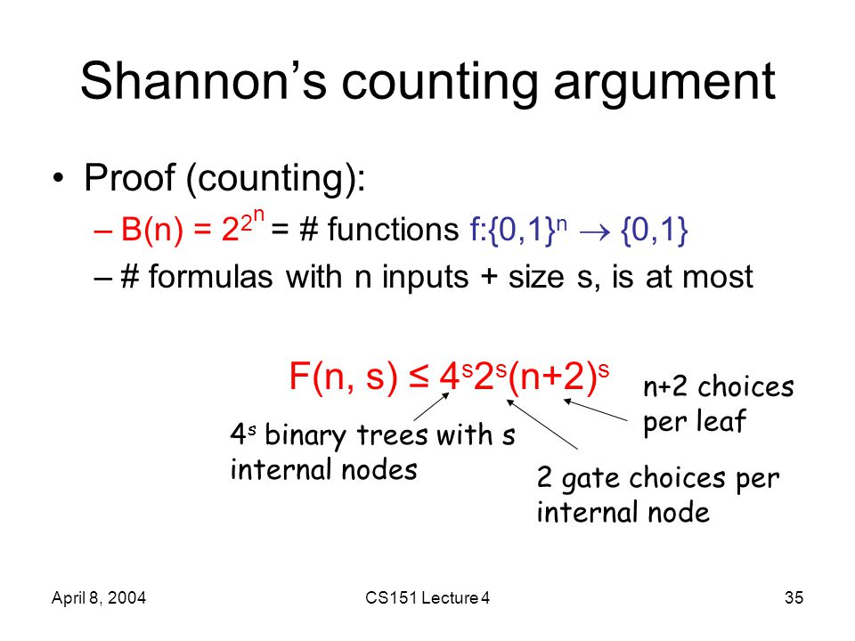 April 8, 2004CS151 Lecture 435 Shannon's counting argument Proof (counting): –B(n) = 2 2 n = # functions f:{0,1} n  {0,1} –# formulas with n inputs + size s, is at most F(n, s) ≤ 4 s 2 s (n+2) s 4 s binary trees with s internal nodes 2 gate choices per internal node n+2 choices per leaf