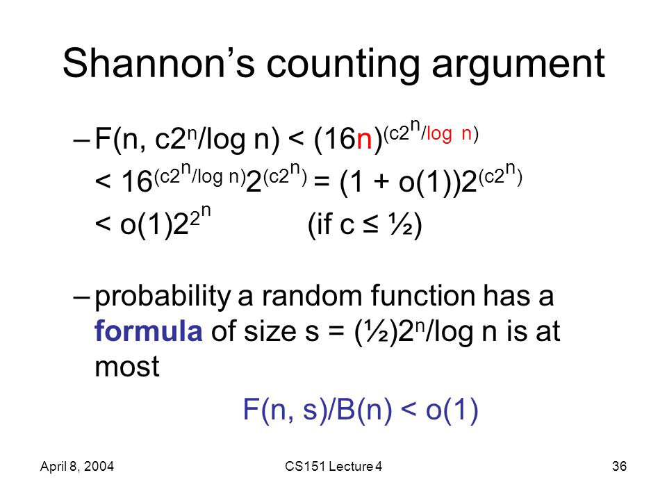 April 8, 2004CS151 Lecture 436 Shannon's counting argument –F(n, c2 n /log n) < (16n) (c2 n /log n) < 16 (c2 n /log n) 2 (c2 n ) = (1 + o(1))2 (c2 n ) < o(1)2 2 n (if c ≤ ½) –probability a random function has a formula of size s = (½)2 n /log n is at most F(n, s)/B(n) < o(1)