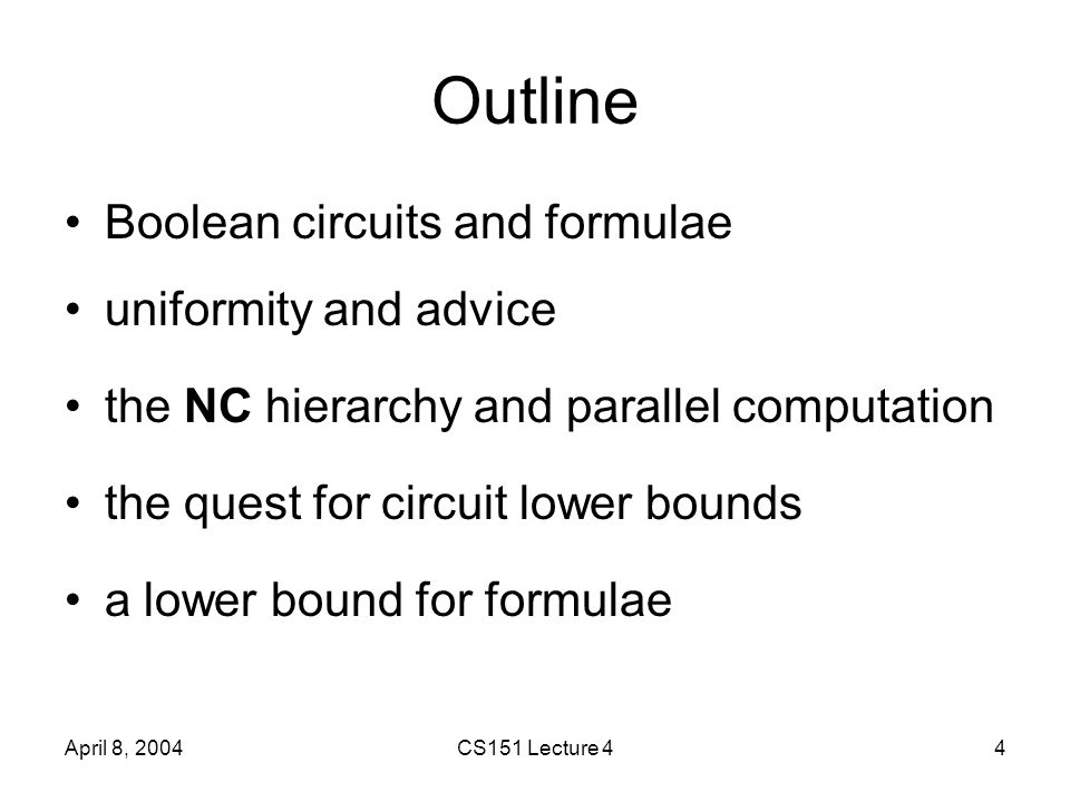 April 8, 2004CS151 Lecture 44 Outline Boolean circuits and formulae uniformity and advice the NC hierarchy and parallel computation the quest for circuit lower bounds a lower bound for formulae