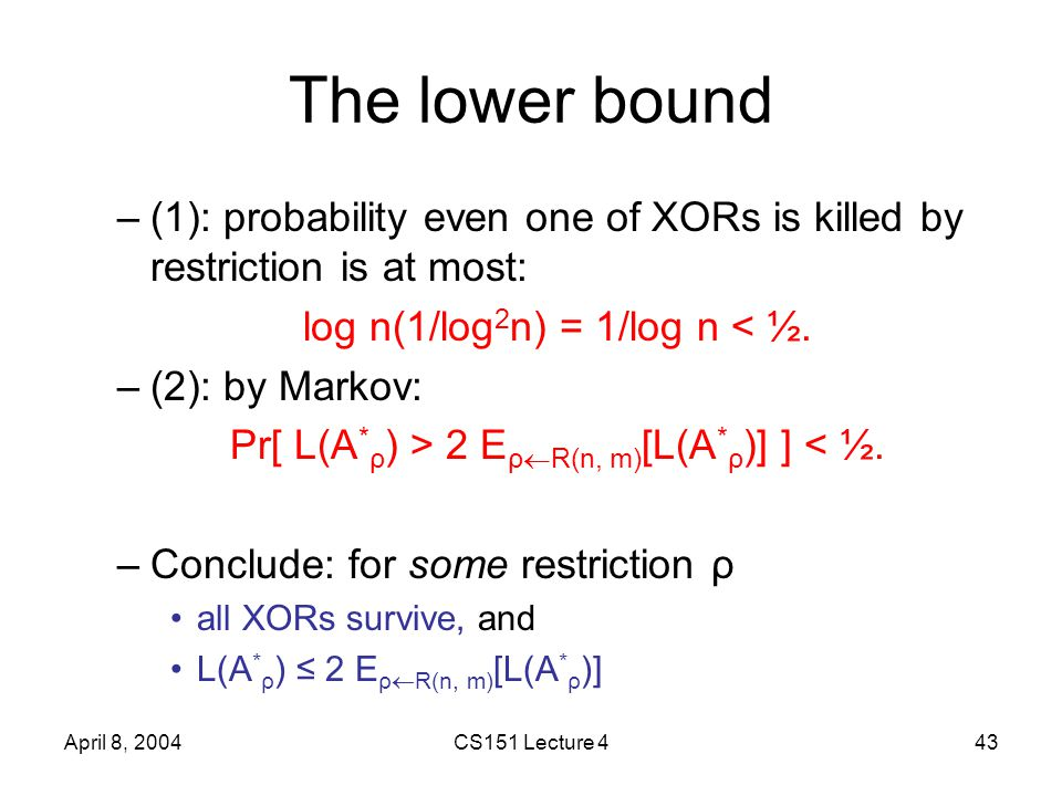 April 8, 2004CS151 Lecture 443 The lower bound –(1): probability even one of XORs is killed by restriction is at most: log n(1/log 2 n) = 1/log n < ½.