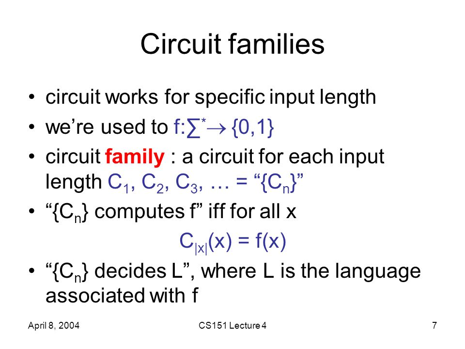 April 8, 2004CS151 Lecture 47 Circuit families circuit works for specific input length we're used to f:∑ *  {0,1} circuit family : a circuit for each input length C 1, C 2, C 3, … = {C n } {C n } computes f iff for all x C |x| (x) = f(x) {C n } decides L , where L is the language associated with f