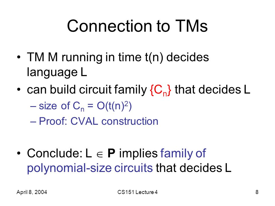 April 8, 2004CS151 Lecture 48 Connection to TMs TM M running in time t(n) decides language L can build circuit family {C n } that decides L –size of C n = O(t(n) 2 ) –Proof: CVAL construction Conclude: L  P implies family of polynomial-size circuits that decides L