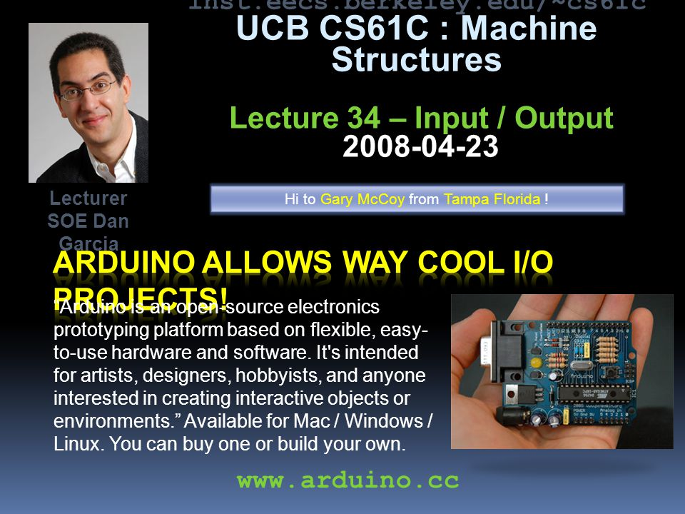inst.eecs.berkeley.edu/~cs61c UCB CS61C : Machine Structures Lecture 34 – Input / Output 2008-04-23 Arduino is an open-source electronics prototyping platform based on flexible, easy- to-use hardware and software.