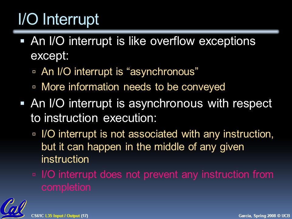 CS61C L35 Input / Output (17) Garcia, Spring 2008 © UCB I/O Interrupt  An I/O interrupt is like overflow exceptions except:  An I/O interrupt is asynchronous  More information needs to be conveyed  An I/O interrupt is asynchronous with respect to instruction execution:  I/O interrupt is not associated with any instruction, but it can happen in the middle of any given instruction  I/O interrupt does not prevent any instruction from completion