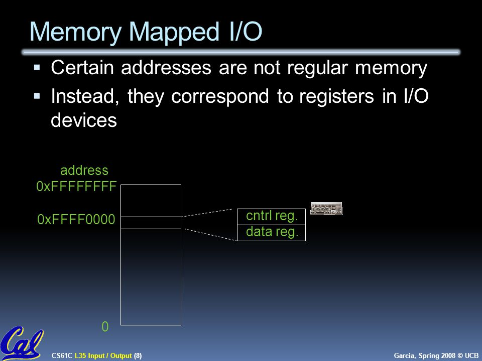CS61C L35 Input / Output (8) Garcia, Spring 2008 © UCB Memory Mapped I/O  Certain addresses are not regular memory  Instead, they correspond to registers in I/O devices cntrl reg.