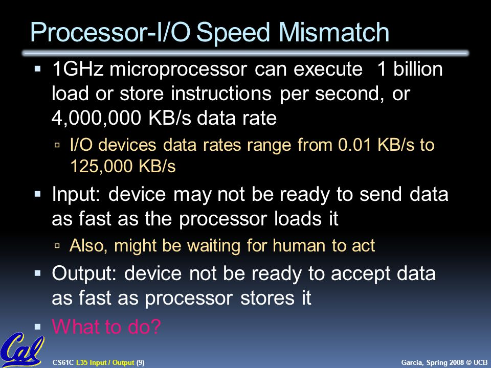 CS61C L35 Input / Output (9) Garcia, Spring 2008 © UCB Processor-I/O Speed Mismatch  1GHz microprocessor can execute 1 billion load or store instructions per second, or 4,000,000 KB/s data rate  I/O devices data rates range from 0.01 KB/s to 125,000 KB/s  Input: device may not be ready to send data as fast as the processor loads it  Also, might be waiting for human to act  Output: device not be ready to accept data as fast as processor stores it  What to do