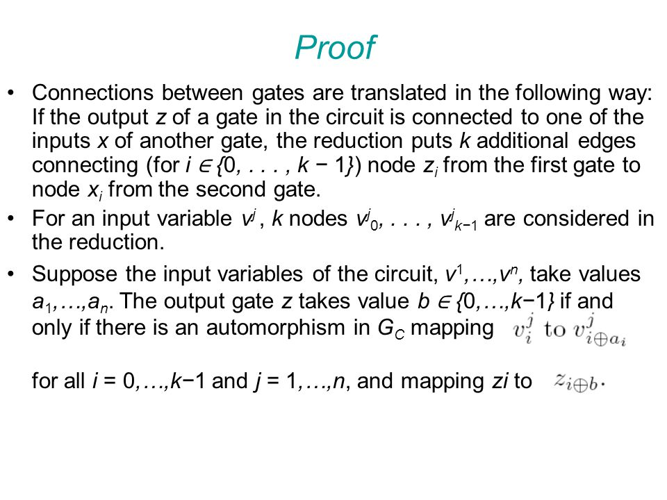 Proof Connections between gates are translated in the following way: If the output z of a gate in the circuit is connected to one of the inputs x of another gate, the reduction puts k additional edges connecting (for i ∈ {0,..., k − 1}) node z i from the first gate to node x i from the second gate.