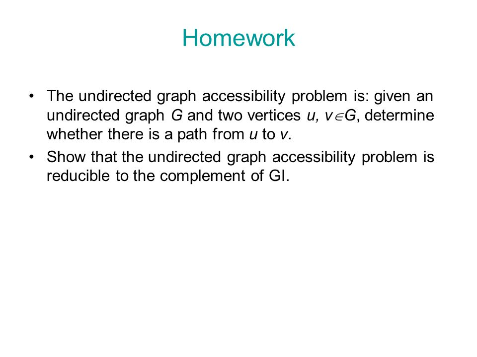 Homework The undirected graph accessibility problem is: given an undirected graph G and two vertices u, v  G, determine whether there is a path from u to v.