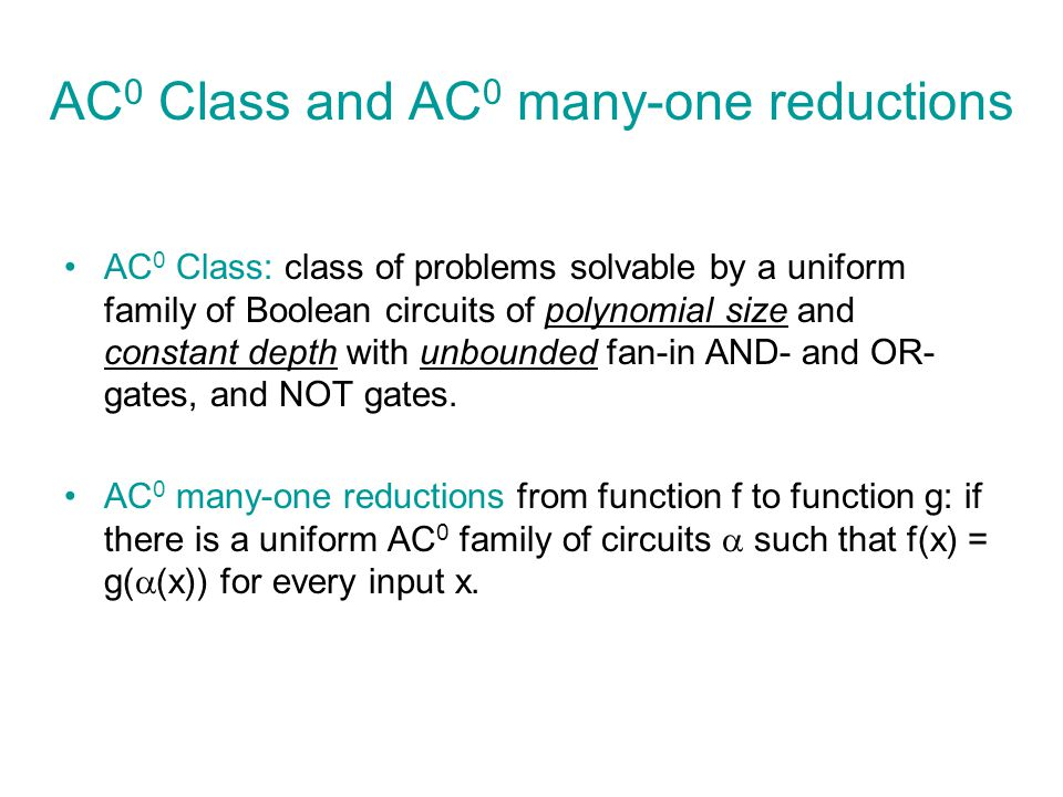 AC 0 Class and AC 0 many-one reductions AC 0 Class: class of problems solvable by a uniform family of Boolean circuits of polynomial size and constant depth with unbounded fan-in AND- and OR- gates, and NOT gates.