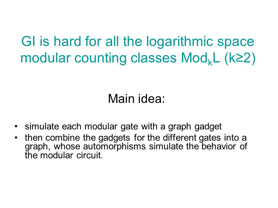 GI is hard for all the logarithmic space modular counting classes Mod k L (k≥2) Main idea: simulate each modular gate with a graph gadget then combine the gadgets for the different gates into a graph, whose automorphisms simulate the behavior of the modular circuit.