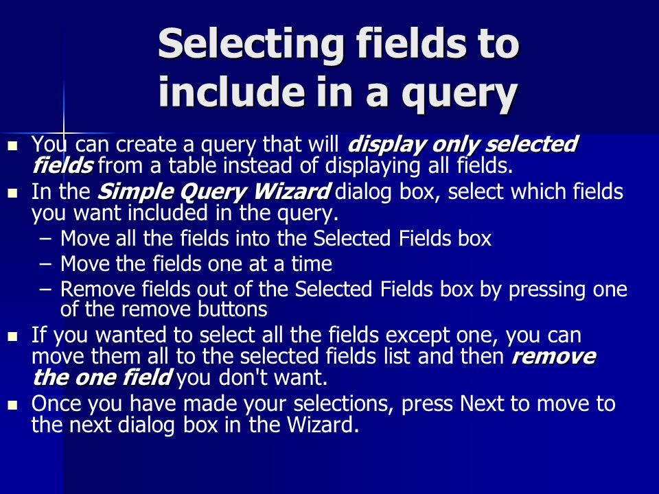 Selecting fields to include in a query display only selected fields You can create a query that will display only selected fields from a table instead of displaying all fields.
