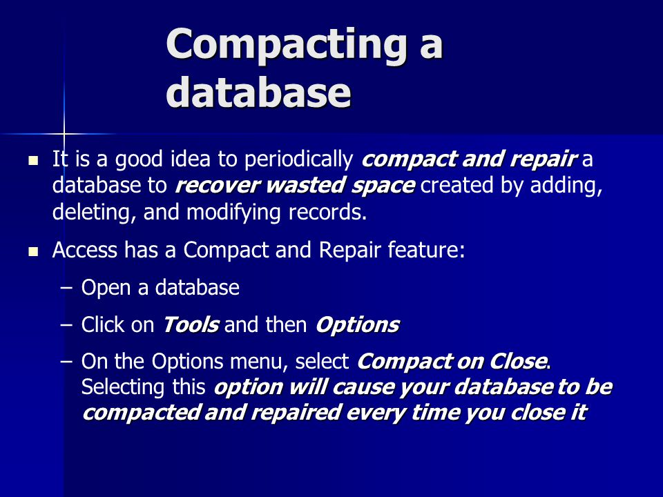 Compacting a database compact and repair recover wasted space It is a good idea to periodically compact and repair a database to recover wasted space created by adding, deleting, and modifying records.
