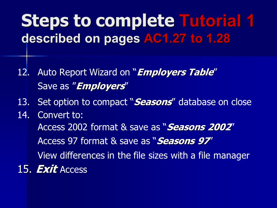 Steps to complete Tutorial 1 described on pages AC1.27 to 1.28 Employers Table 12.Auto Report Wizard on Employers Table Employers Save as Employers Seasons 13.Set option to compact Seasons database on close 14.