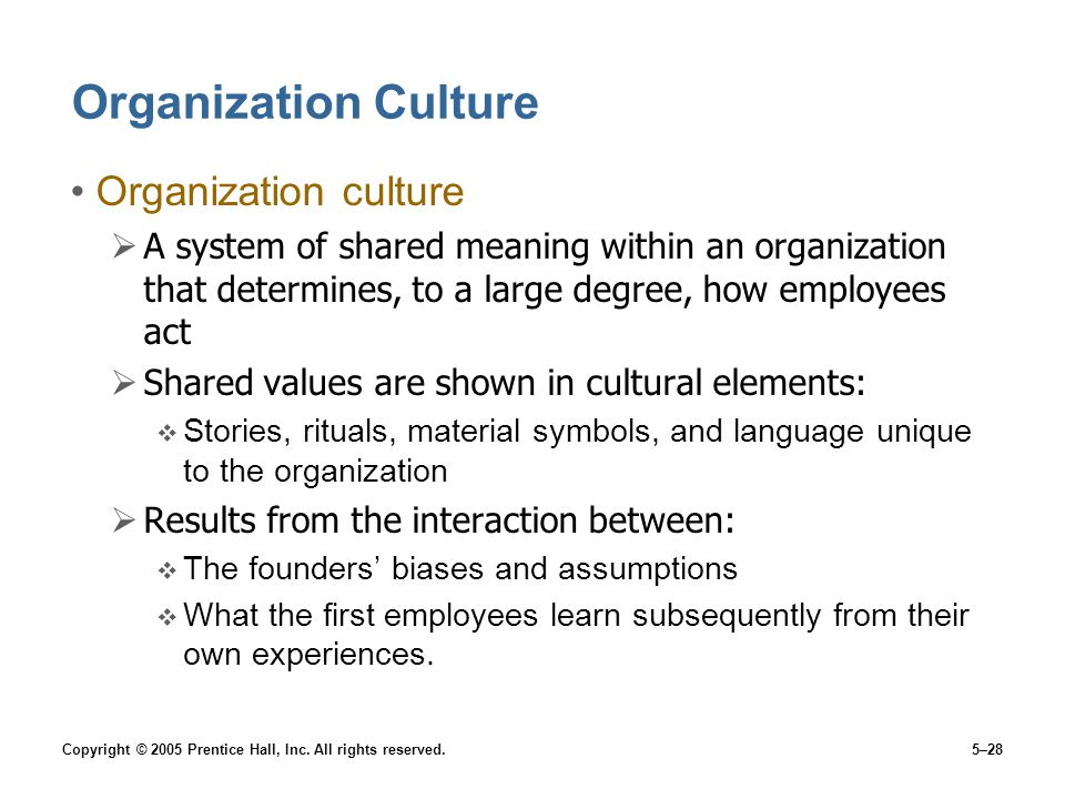 Copyright © 2005 Prentice Hall, Inc. All rights reserved.5–28 Organization Culture Organization culture  A system of shared meaning within an organiz