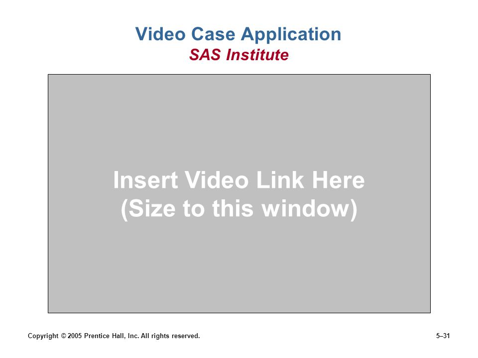 Copyright © 2005 Prentice Hall, Inc. All rights reserved.5–31 Video Case Application SAS Institute Insert Video Link Here (Size to this window)