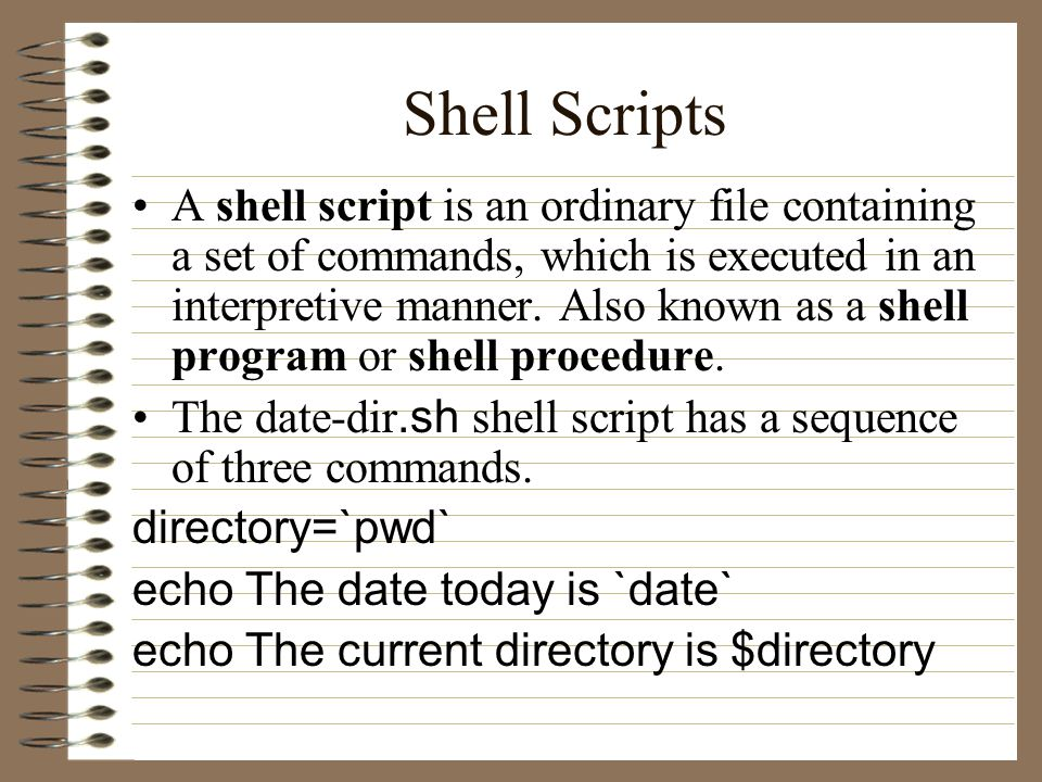 Shell Scripts A shell script is an ordinary file containing a set of commands, which is executed in an interpretive manner.