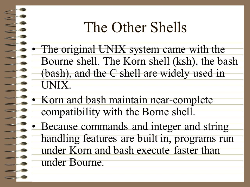 The Other Shells The original UNIX system came with the Bourne shell.