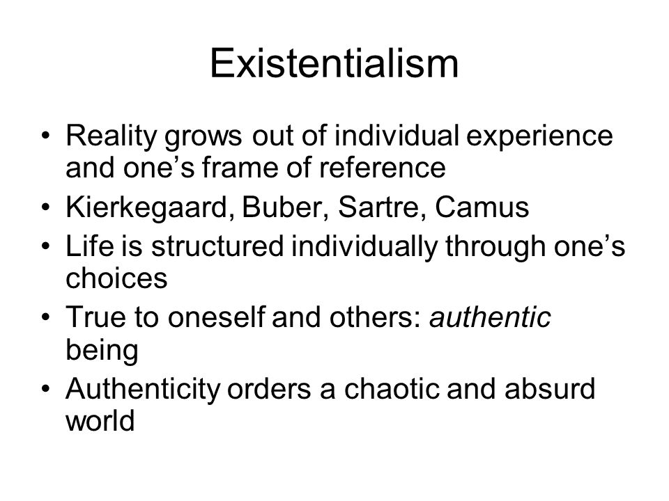 Existentialism Reality grows out of individual experience and one's frame of reference Kierkegaard, Buber, Sartre, Camus Life is structured individually through one's choices True to oneself and others: authentic being Authenticity orders a chaotic and absurd world