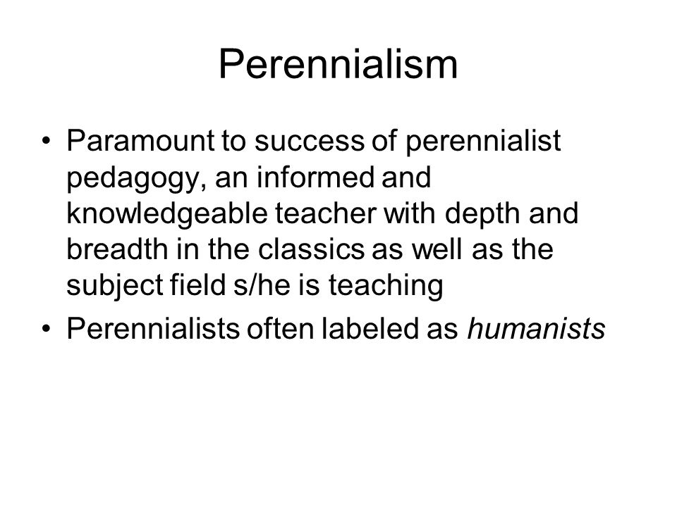 Perennialism Paramount to success of perennialist pedagogy, an informed and knowledgeable teacher with depth and breadth in the classics as well as the subject field s/he is teaching Perennialists often labeled as humanists