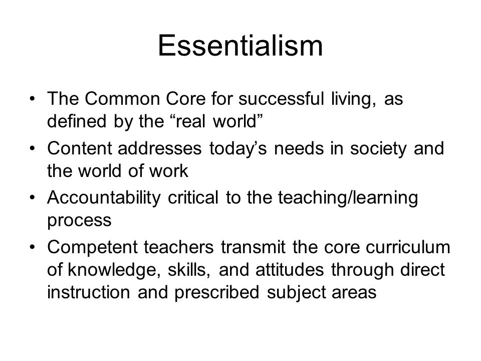 Essentialism The Common Core for successful living, as defined by the real world Content addresses today's needs in society and the world of work Accountability critical to the teaching/learning process Competent teachers transmit the core curriculum of knowledge, skills, and attitudes through direct instruction and prescribed subject areas