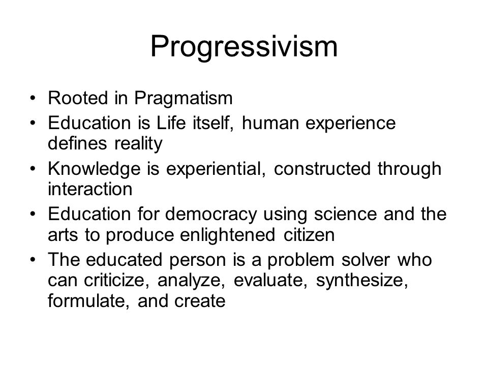 Progressivism Rooted in Pragmatism Education is Life itself, human experience defines reality Knowledge is experiential, constructed through interaction Education for democracy using science and the arts to produce enlightened citizen The educated person is a problem solver who can criticize, analyze, evaluate, synthesize, formulate, and create