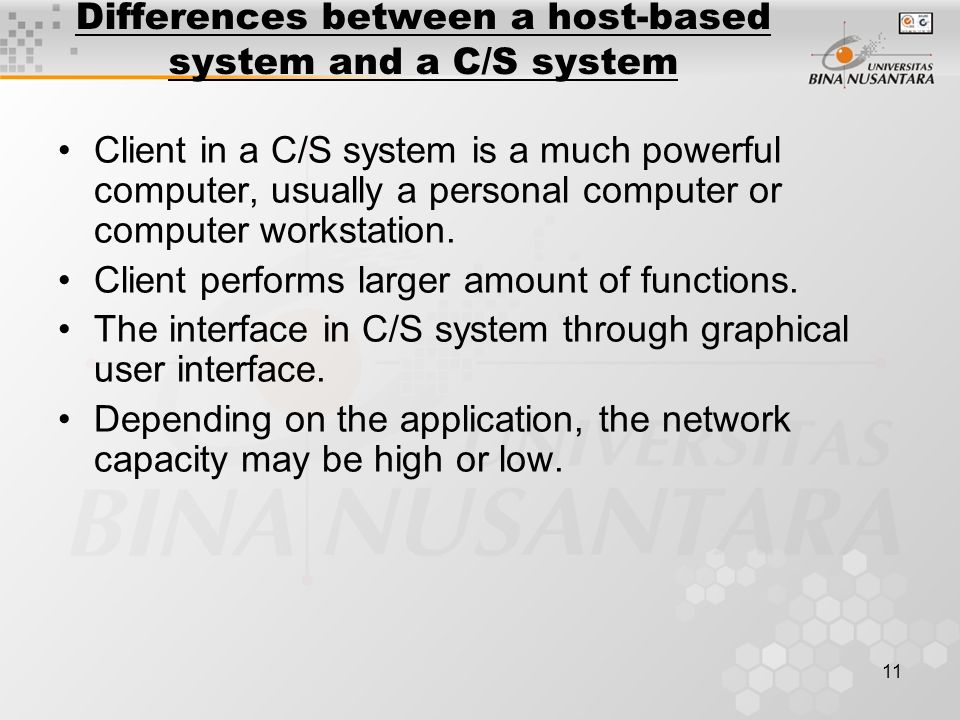 11 Differences between a host-based system and a C/S system Client in a C/S system is a much powerful computer, usually a personal computer or computer workstation.