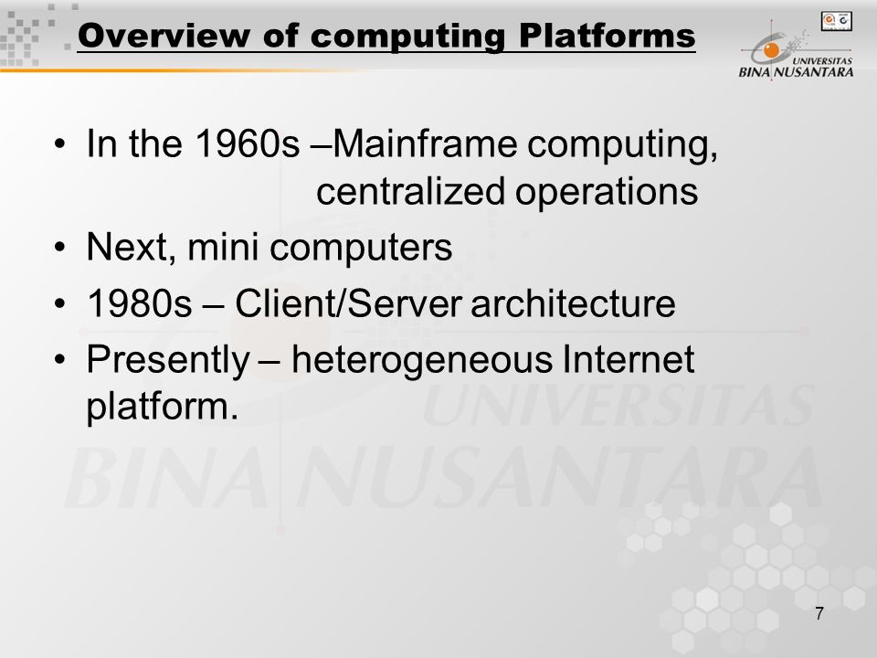 7 Overview of computing Platforms In the 1960s –Mainframe computing, centralized operations Next, mini computers 1980s – Client/Server architecture Presently – heterogeneous Internet platform.