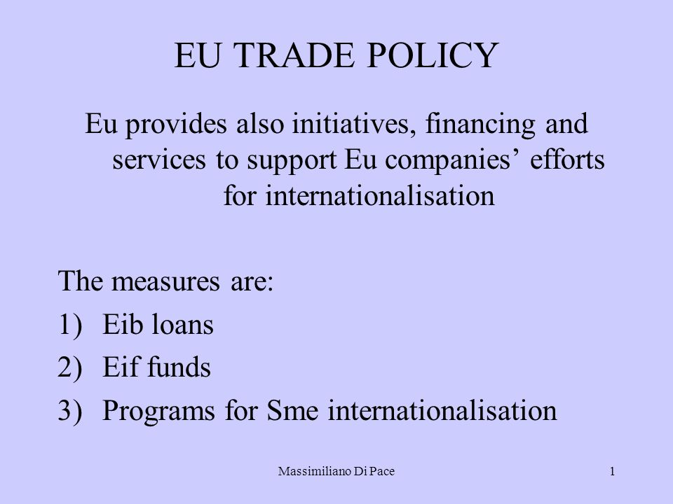 Massimiliano Di Pace1 EU TRADE POLICY Eu provides also initiatives, financing and services to support Eu companies' efforts for internationalisation The measures are: 1)Eib loans 2)Eif funds 3)Programs for Sme internationalisation