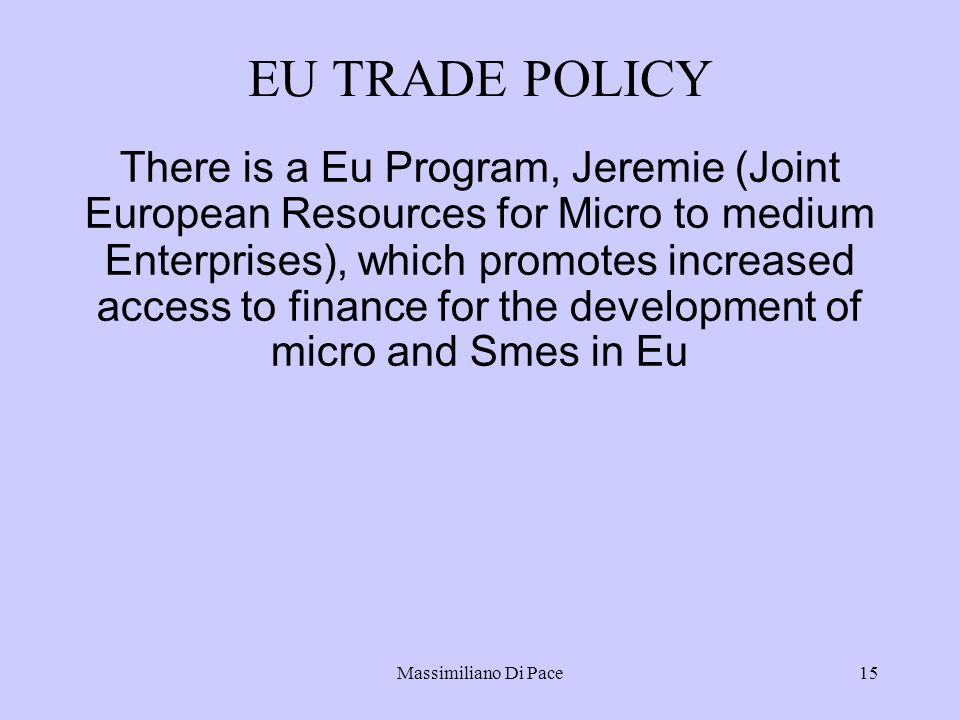 Massimiliano Di Pace15 EU TRADE POLICY There is a Eu Program, Jeremie (Joint European Resources for Micro to medium Enterprises), which promotes increased access to finance for the development of micro and Smes in Eu