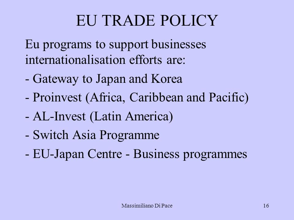 Massimiliano Di Pace16 EU TRADE POLICY Eu programs to support businesses internationalisation efforts are: - Gateway to Japan and Korea - Proinvest (Africa, Caribbean and Pacific) - AL-Invest (Latin America) - Switch Asia Programme - EU-Japan Centre - Business programmes