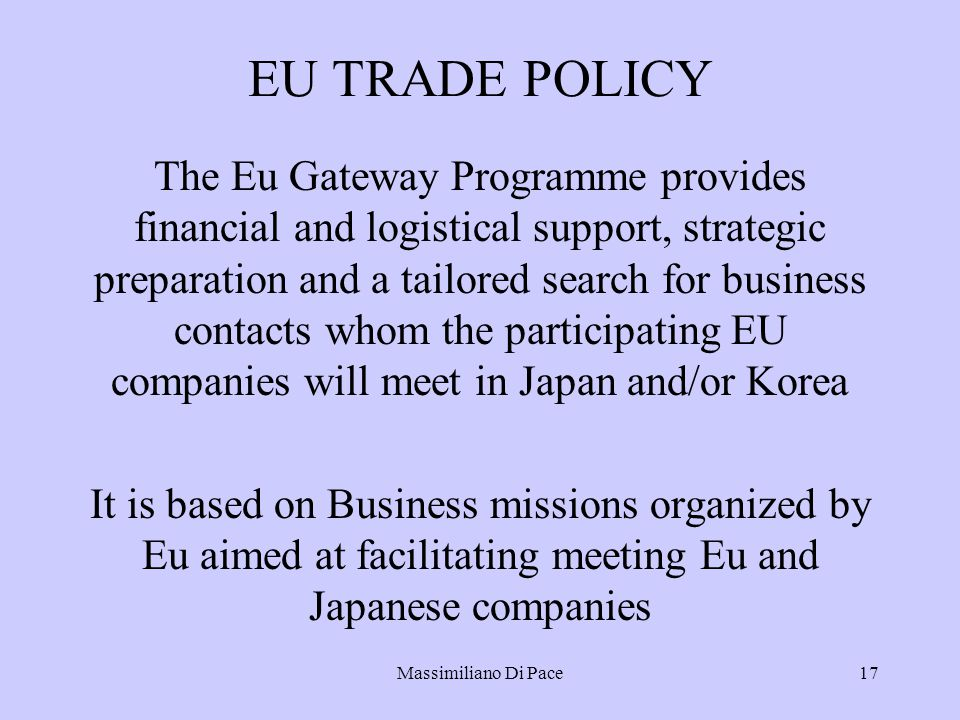 Massimiliano Di Pace17 EU TRADE POLICY The Eu Gateway Programme provides financial and logistical support, strategic preparation and a tailored search for business contacts whom the participating EU companies will meet in Japan and/or Korea It is based on Business missions organized by Eu aimed at facilitating meeting Eu and Japanese companies
