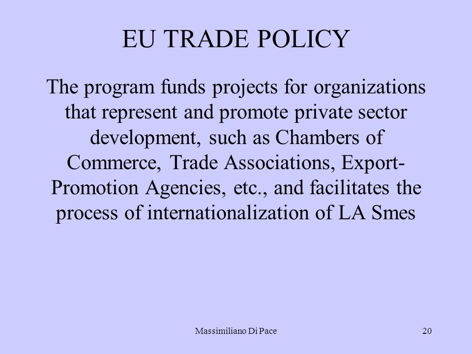 Massimiliano Di Pace20 EU TRADE POLICY The program funds projects for organizations that represent and promote private sector development, such as Chambers of Commerce, Trade Associations, Export- Promotion Agencies, etc., and facilitates the process of internationalization of LA Smes
