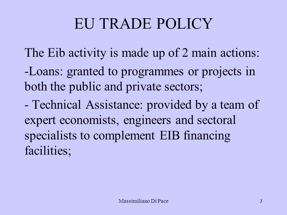 Massimiliano Di Pace3 EU TRADE POLICY The Eib activity is made up of 2 main actions: -Loans: granted to programmes or projects in both the public and private sectors; - Technical Assistance: provided by a team of expert economists, engineers and sectoral specialists to complement EIB financing facilities;