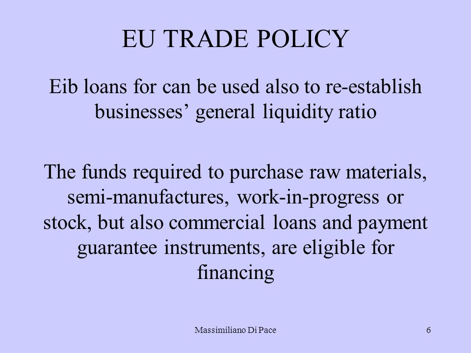 Massimiliano Di Pace6 EU TRADE POLICY Eib loans for can be used also to re-establish businesses' general liquidity ratio The funds required to purchase raw materials, semi-manufactures, work-in-progress or stock, but also commercial loans and payment guarantee instruments, are eligible for financing