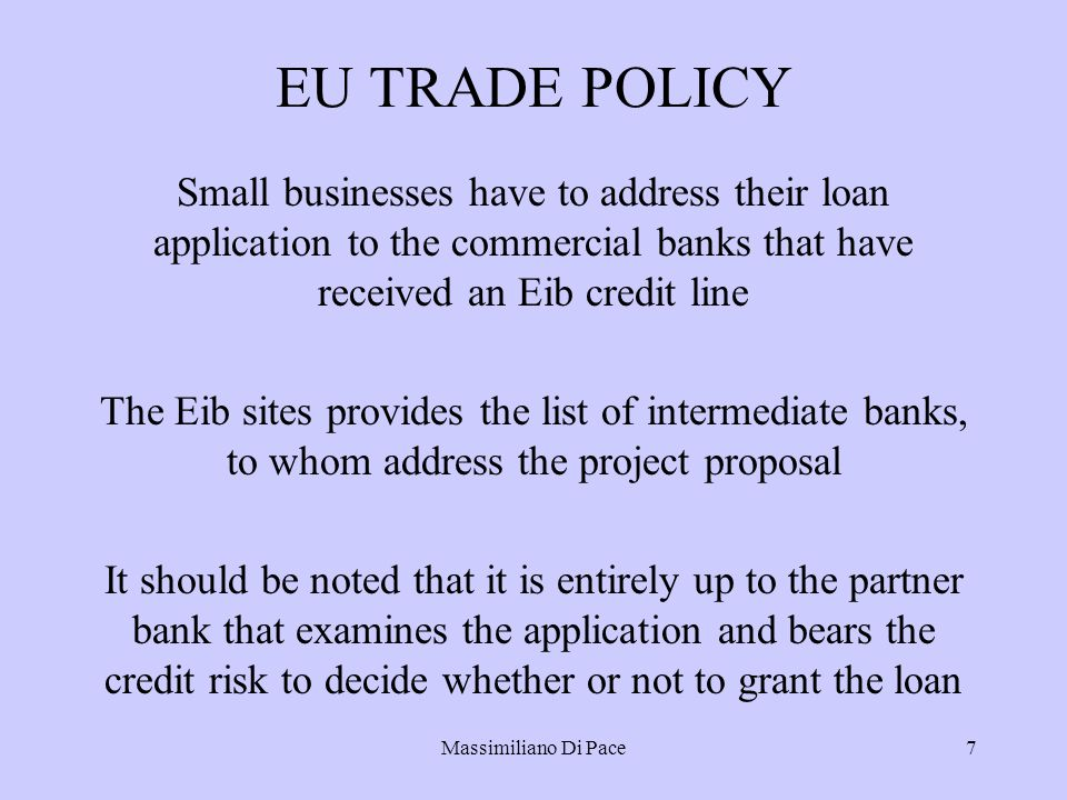 Massimiliano Di Pace7 EU TRADE POLICY Small businesses have to address their loan application to the commercial banks that have received an Eib credit line The Eib sites provides the list of intermediate banks, to whom address the project proposal It should be noted that it is entirely up to the partner bank that examines the application and bears the credit risk to decide whether or not to grant the loan