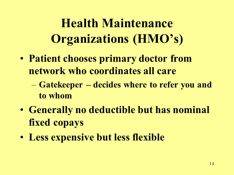 14 Health Maintenance Organizations (HMO's) Patient chooses primary doctor from network who coordinates all care –Gatekeeper – decides where to refer you and to whom Generally no deductible but has nominal fixed copays Less expensive but less flexible