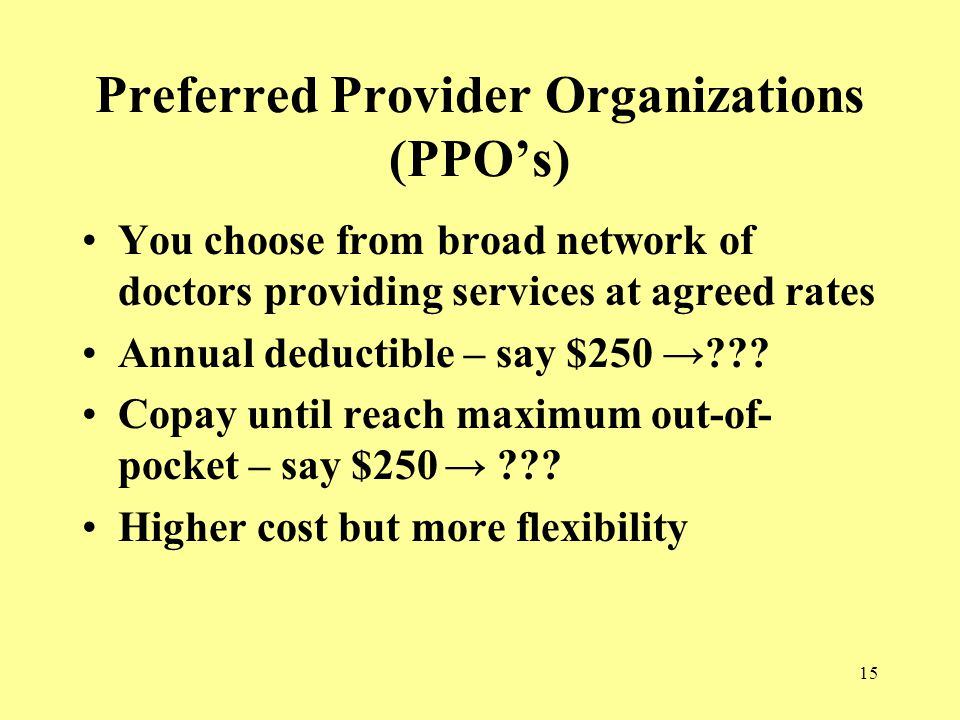 15 Preferred Provider Organizations (PPO's) You choose from broad network of doctors providing services at agreed rates Annual deductible – say $250 → .