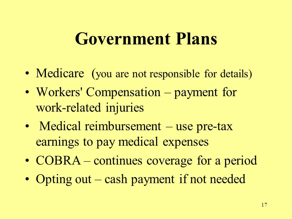17 Government Plans Medicare ( you are not responsible for details) Workers Compensation – payment for work-related injuries Medical reimbursement – use pre-tax earnings to pay medical expenses COBRA – continues coverage for a period Opting out – cash payment if not needed