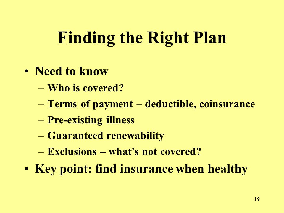 19 Finding the Right Plan Need to know –Who is covered.